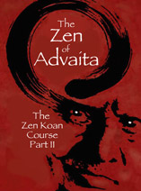 The Zen of Advaita-Vedanta: The Zen Koan Course Part II
